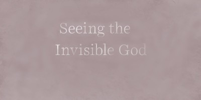 Seeing the Invisible God